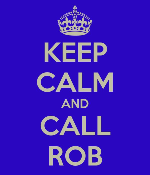KEEP CALM AND CALL ROB