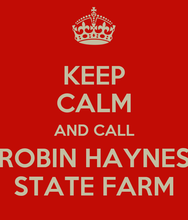KEEP CALM AND CALL ROBIN HAYNES STATE FARM