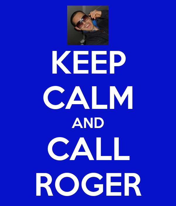 KEEP CALM AND CALL ROGER