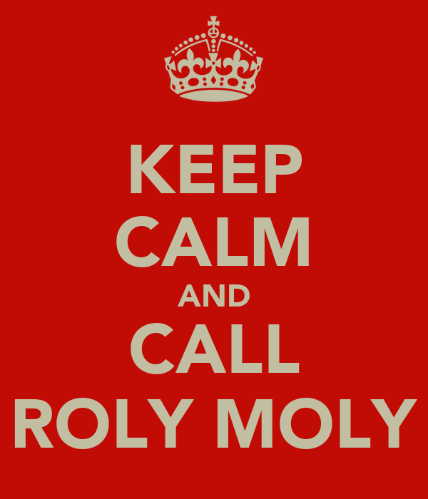 KEEP CALM AND CALL ROLY MOLY