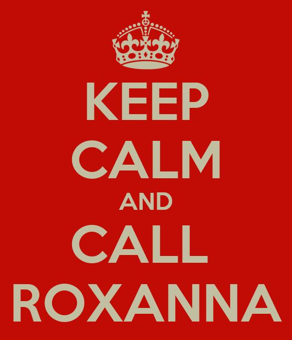 KEEP CALM AND CALL  ROXANNA