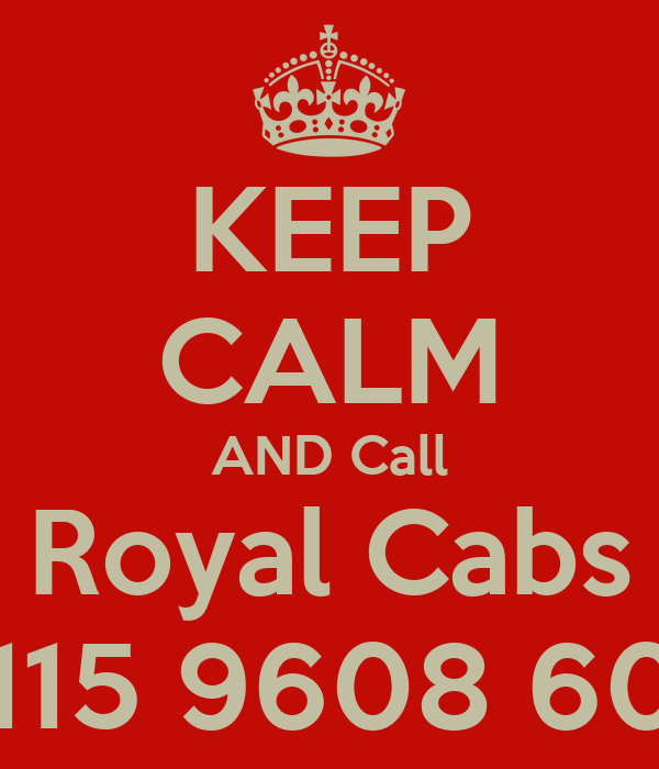 KEEP CALM AND Call Royal Cabs 0115 9608 608