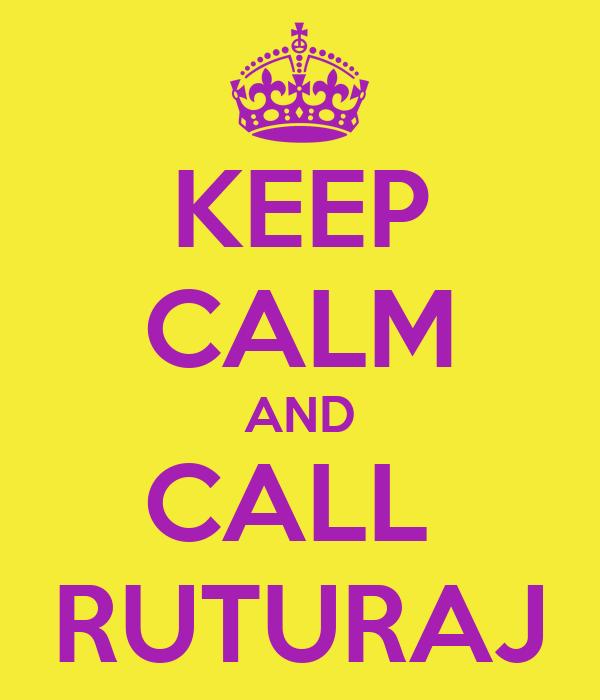 KEEP CALM AND CALL  RUTURAJ