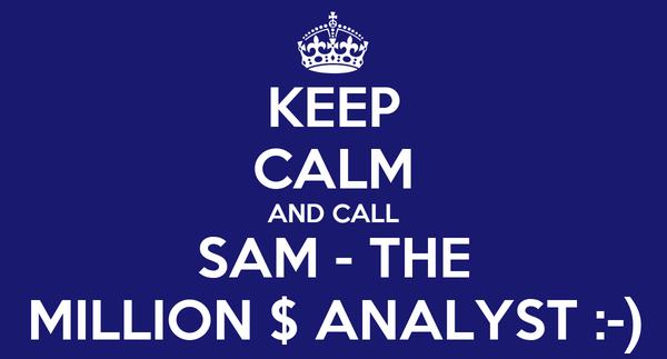 KEEP CALM AND CALL SAM - THE MILLION $ ANALYST :-)