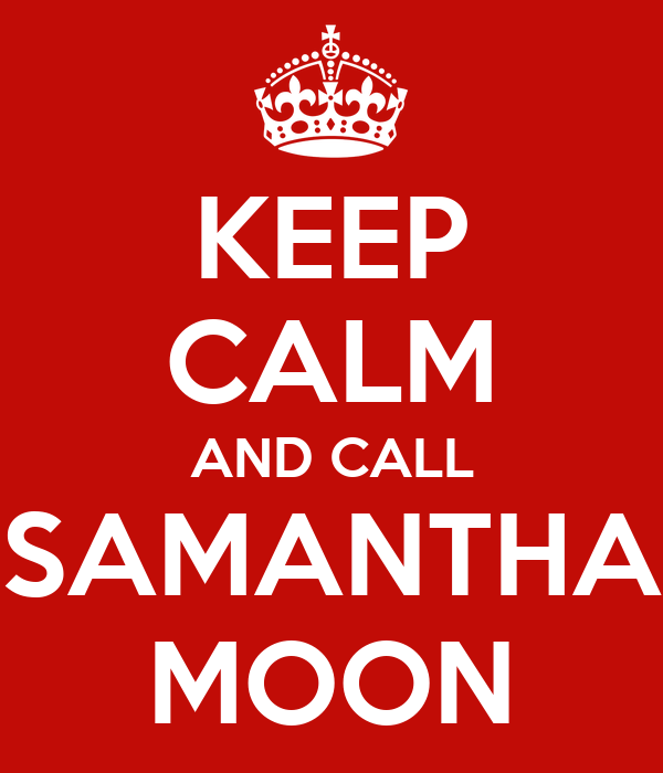KEEP CALM AND CALL SAMANTHA MOON