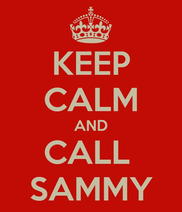 KEEP CALM AND CALL  SAMMY