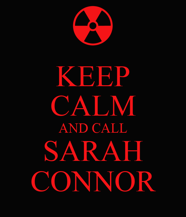KEEP CALM AND CALL SARAH CONNOR