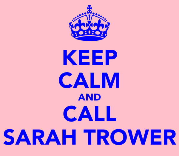 KEEP CALM AND CALL SARAH TROWER