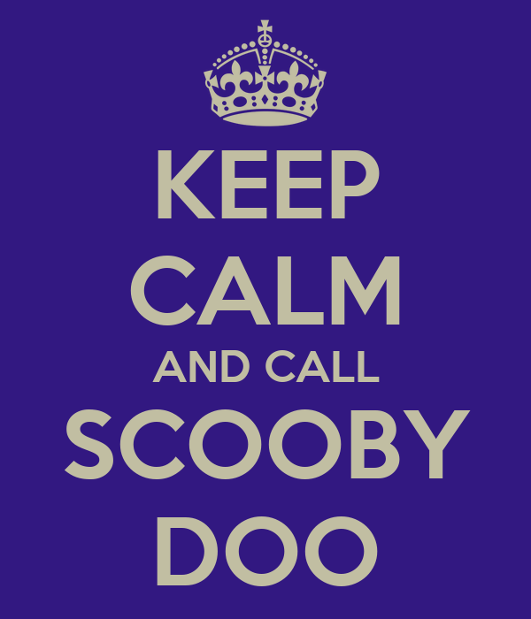 KEEP CALM AND CALL SCOOBY DOO
