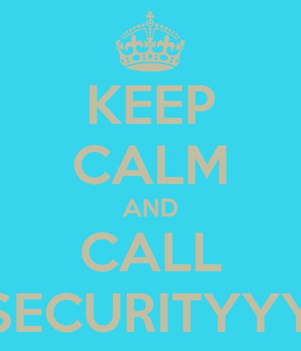 KEEP CALM AND CALL SECURITYYY