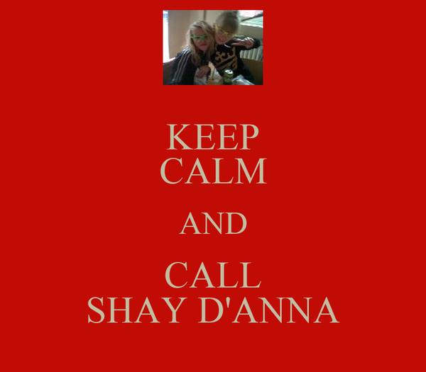 KEEP CALM AND CALL SHAY D'ANNA