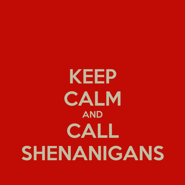 KEEP CALM AND CALL SHENANIGANS