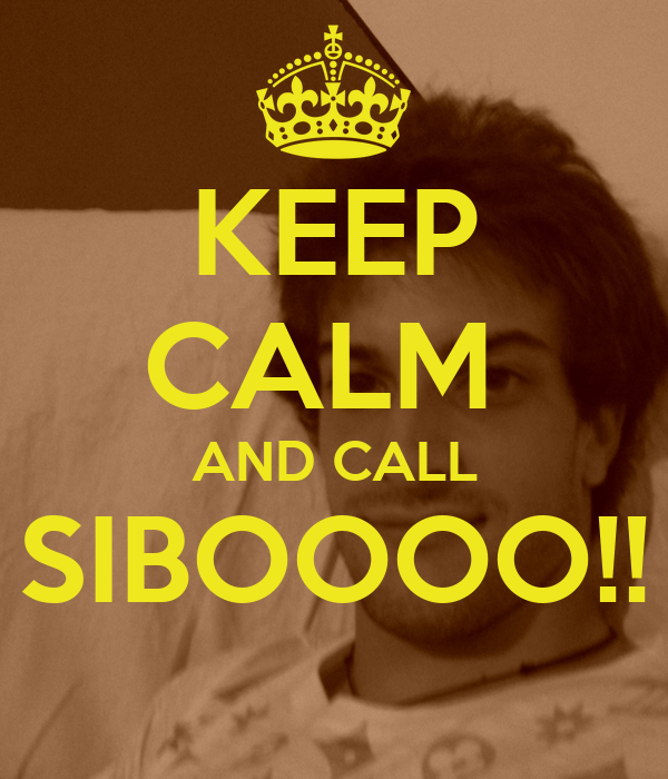 KEEP CALM  AND CALL SIBOOOO!!