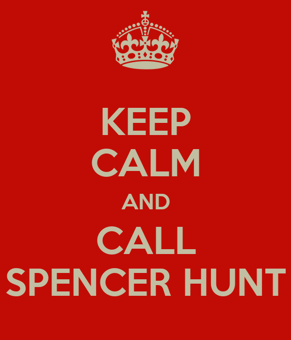 KEEP CALM AND CALL SPENCER HUNT