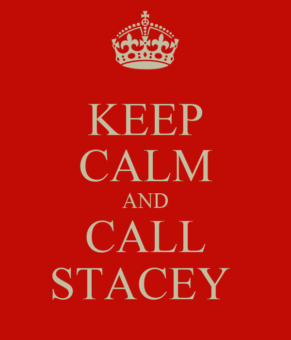 KEEP CALM AND CALL STACEY
