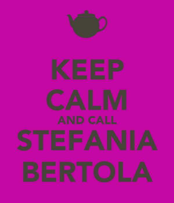 KEEP CALM AND CALL STEFANIA BERTOLA