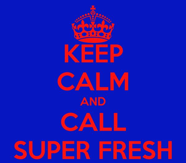 KEEP CALM AND CALL SUPER FRESH