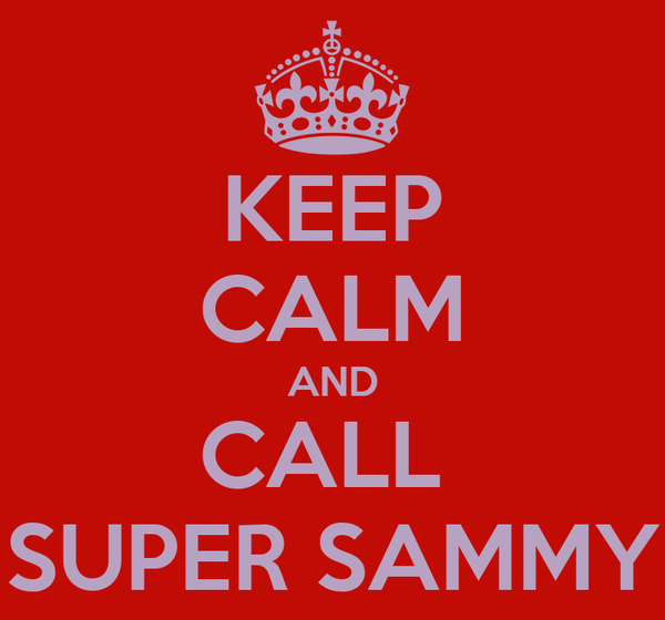KEEP CALM AND CALL  SUPER SAMMY