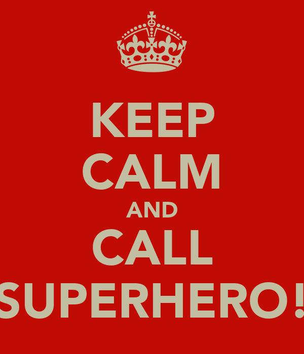 KEEP CALM AND CALL SUPERHERO!