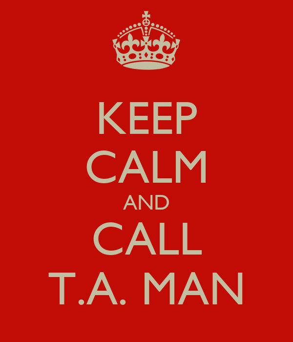 KEEP CALM AND CALL T.A. MAN
