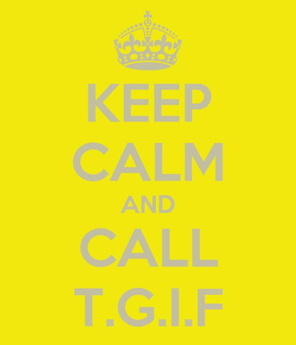 KEEP CALM AND CALL T.G.I.F