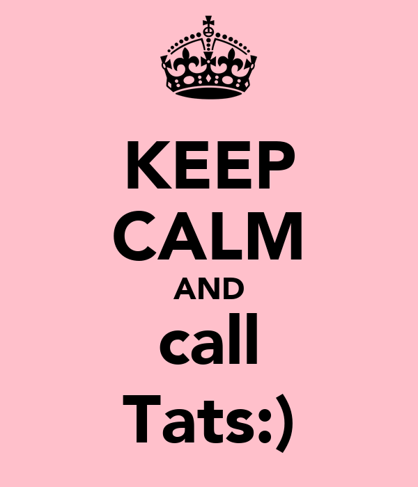KEEP CALM AND call Tats:)