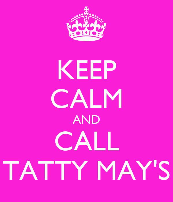 KEEP CALM AND CALL TATTY MAY'S