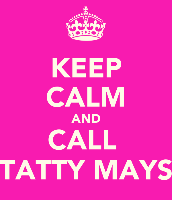 KEEP CALM AND CALL  TATTY MAYS