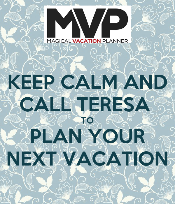 KEEP CALM AND CALL TERESA  TO PLAN YOUR NEXT VACATION