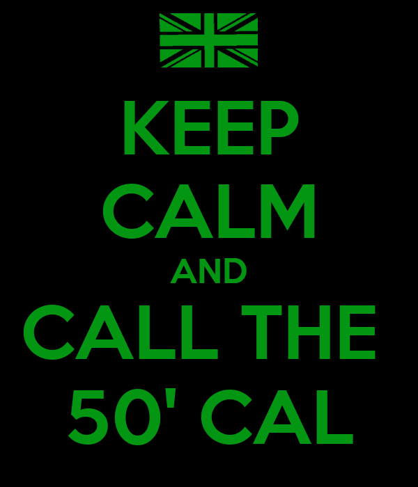 KEEP CALM AND CALL THE  50' CAL