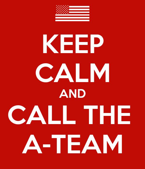 KEEP CALM AND CALL THE   A-TEAM