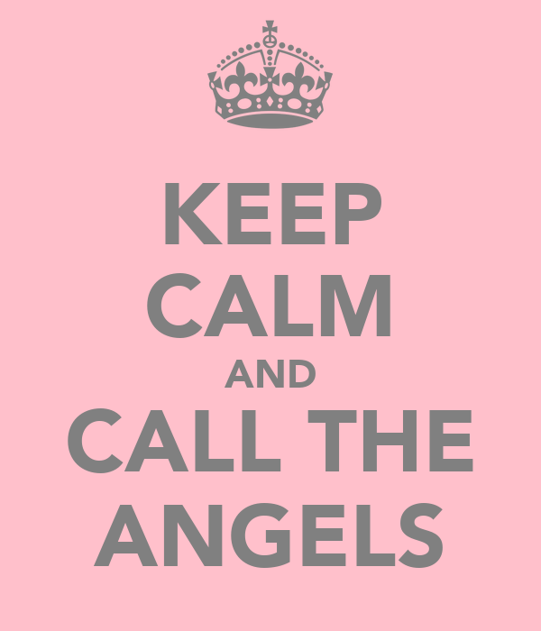 KEEP CALM AND CALL THE ANGELS