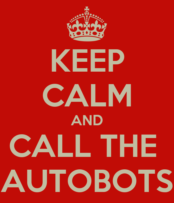 KEEP CALM AND CALL THE  AUTOBOTS