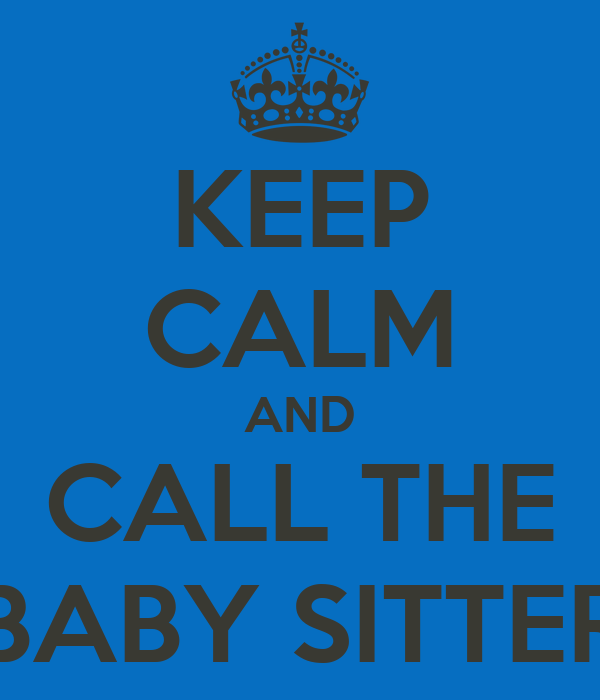 KEEP CALM AND CALL THE BABY SITTER