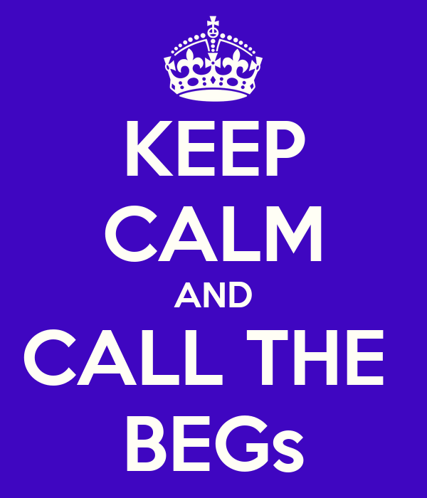 KEEP CALM AND CALL THE  BEGs