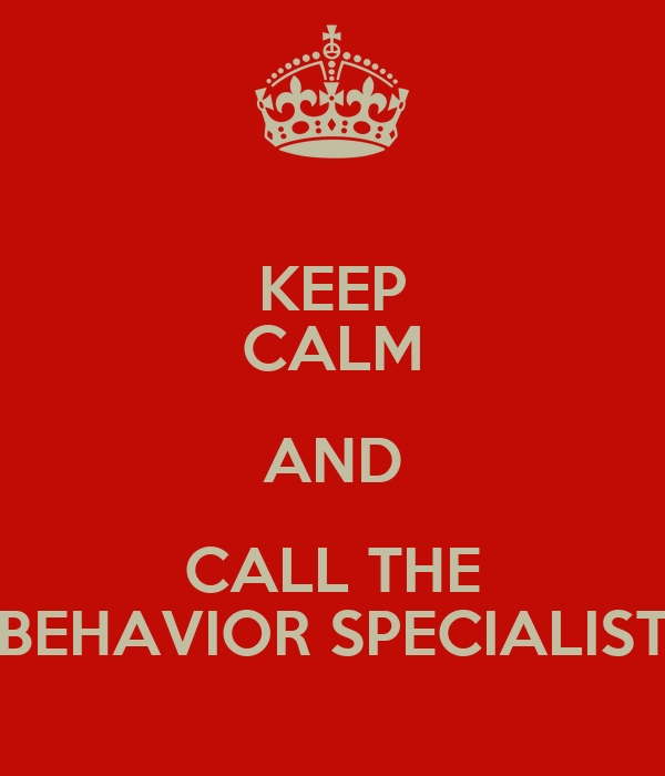 KEEP CALM AND CALL THE BEHAVIOR SPECIALIST