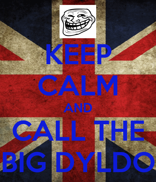 KEEP CALM AND CALL THE BIG DYLDO