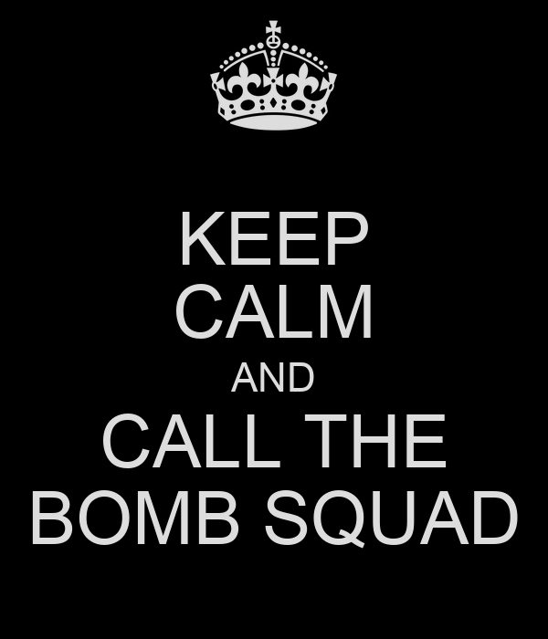 KEEP CALM AND CALL THE BOMB SQUAD