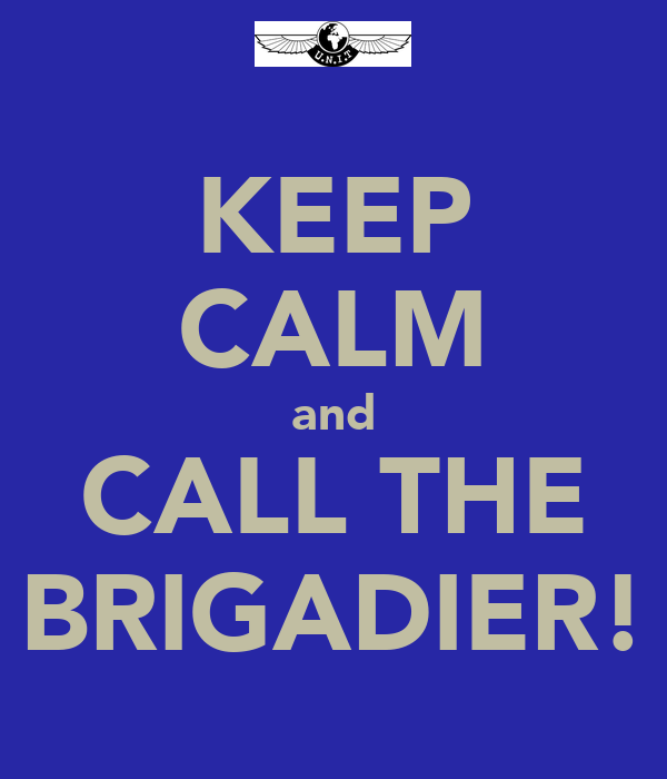 KEEP CALM and CALL THE BRIGADIER!