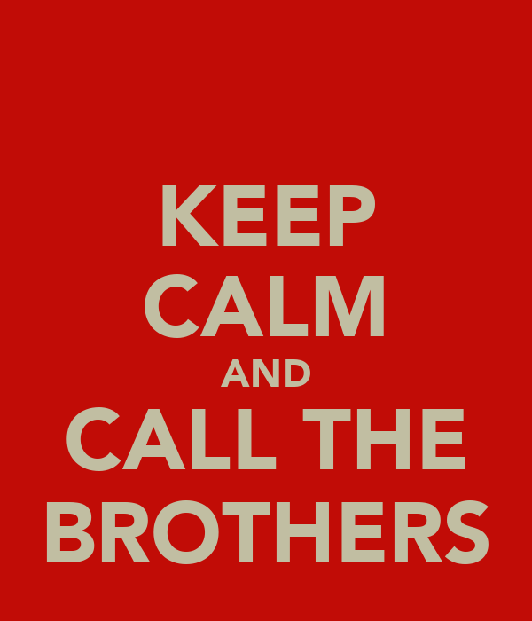 KEEP CALM AND CALL THE BROTHERS
