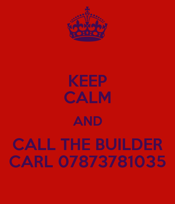 KEEP CALM AND CALL THE BUILDER CARL 07873781035