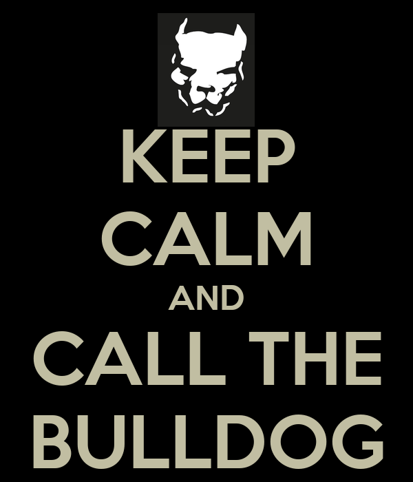 KEEP CALM AND CALL THE BULLDOG