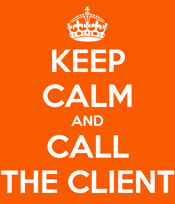 KEEP CALM AND CALL THE CLIENT