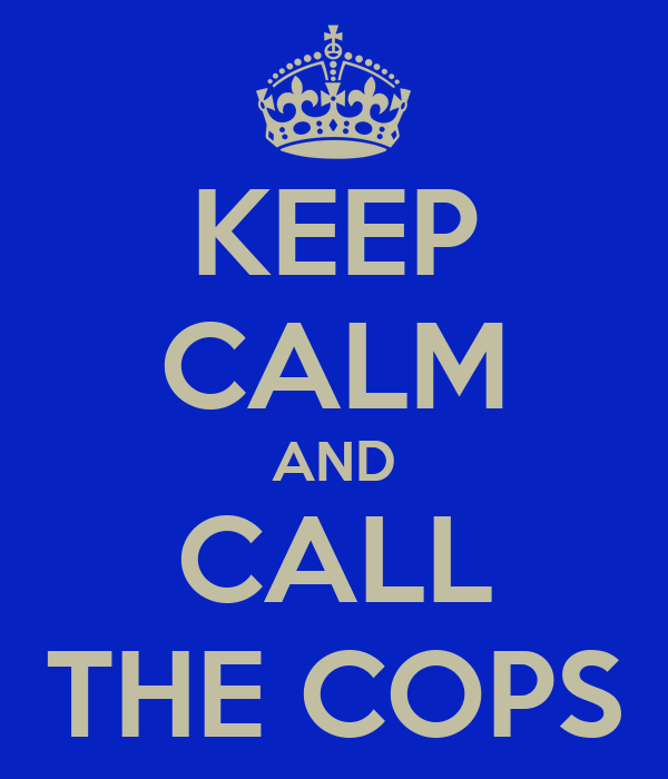 KEEP CALM AND CALL THE COPS