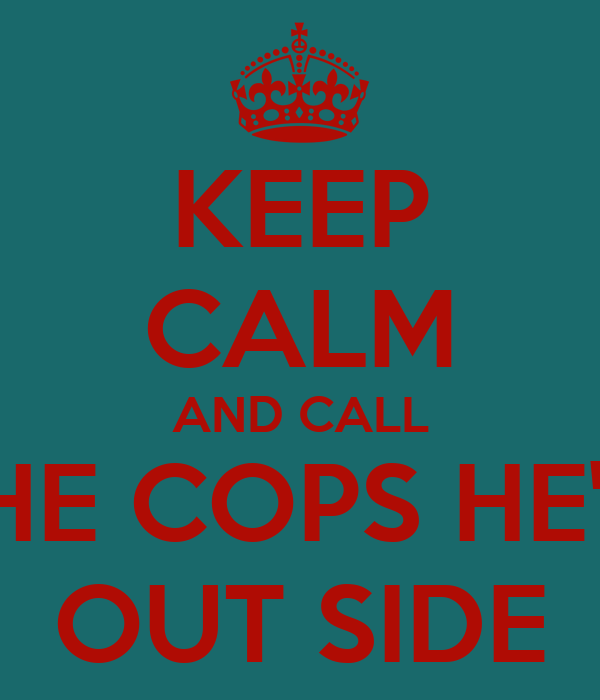 KEEP CALM AND CALL THE COPS HE'S  OUT SIDE