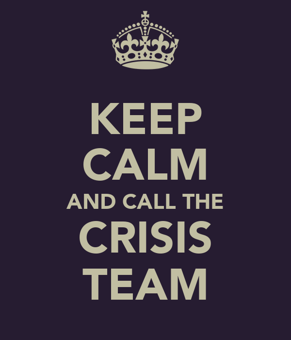KEEP CALM AND CALL THE CRISIS TEAM