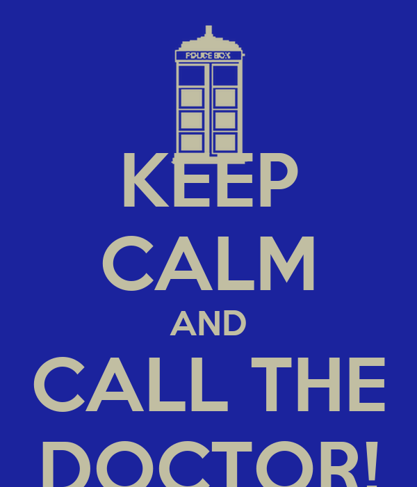 KEEP CALM AND CALL THE DOCTOR!