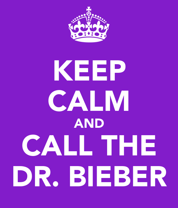 KEEP CALM AND CALL THE DR. BIEBER