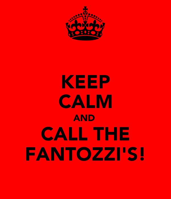 KEEP CALM AND  CALL THE FANTOZZI'S!