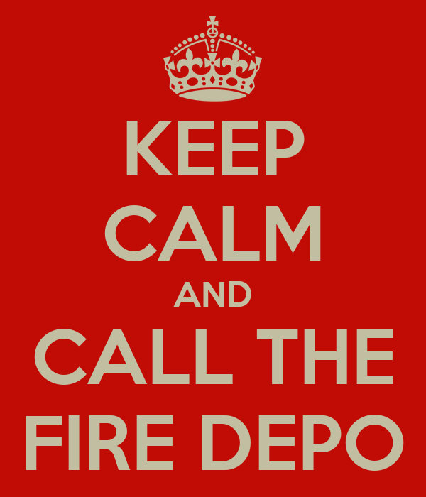 KEEP CALM AND CALL THE FIRE DEPO